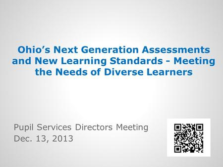Ohio's Next Generation Assessments and New Learning Standards - Meeting the Needs of Diverse Learners Pupil Services Directors Meeting Dec. 13, 2013.