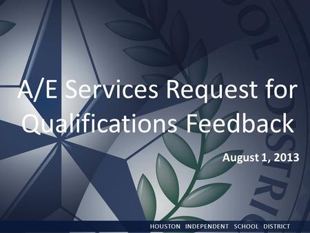 August 1, 2013 HOUSTON INDEPENDENT SCHOOL DISTRICT A/E Services Request for Qualifications Feedback.