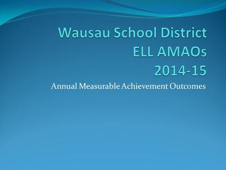 Annual Measurable Achievement Outcomes. District ELL Demographics January 9, 2015 (2 nd Friday count) Total Enrollment (EP 1-5): 1081 = 13% Total Enrollment.
