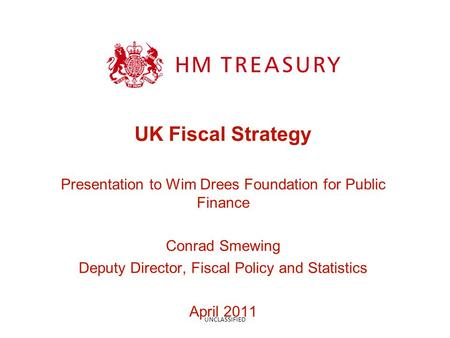 UK Fiscal Strategy Presentation to Wim Drees Foundation for Public Finance Conrad Smewing Deputy Director, Fiscal Policy and Statistics April 2011 UNCLASSIFIED.