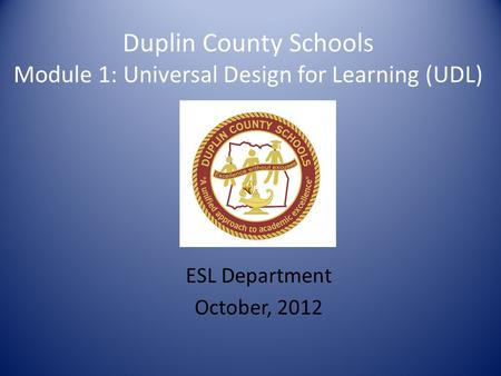 Duplin County Schools Module 1: Universal Design for Learning (UDL) ESL Department October, 2012.