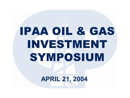 IPAA OIL & GAS INVESTMENT SYMPOSIUM APRIL 21, 2004.