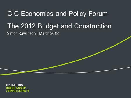 CIC Economics and Policy Forum The 2012 Budget and Construction Simon Rawlinson | March 2012.