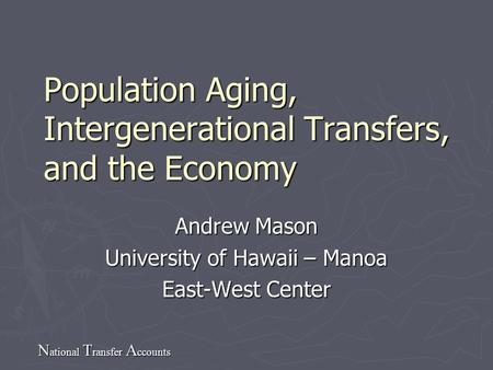 N ational T ransfer A ccounts Population Aging, Intergenerational Transfers, and the Economy Andrew Mason University of Hawaii – Manoa East-West Center.