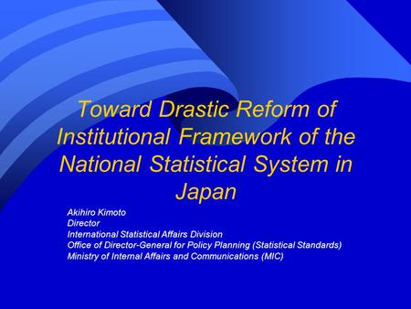 Toward Drastic Reform of Institutional Framework of the National Statistical System in Japan Akihiro Kimoto Director International Statistical Affairs.