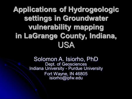 Applications of Hydrogeologic settings in Groundwater vulnerability mapping in LaGrange County, Indiana, USA Solomon A. Isiorho, PhD Dept. of Geosciences.