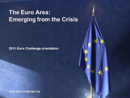 1 The Euro Area: Emerging from the Crisis 2011 Euro Challenge orientation www.euro-challenge.org.