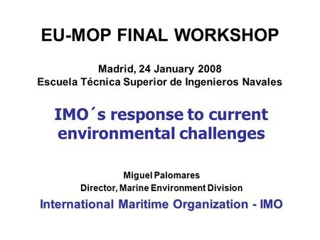 EU-MOP FINAL WORKSHOP Madrid, 24 January 2008 Escuela Técnica Superior de Ingenieros Navales Miguel Palomares Director, Marine Environment Division International.