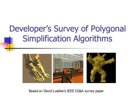 Developer's Survey of Polygonal Simplification Algorithms Based on David Luebke's IEEE CG&A survey paper.