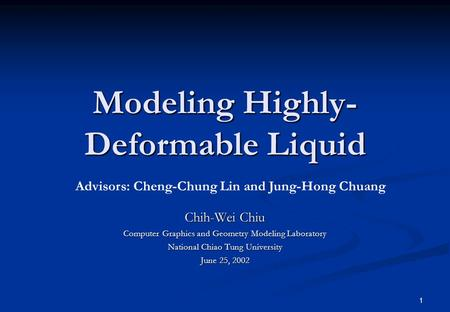 1 Modeling Highly- Deformable Liquid Chih-Wei Chiu Computer Graphics and Geometry Modeling Laboratory National Chiao Tung University June 25, 2002 Advisors: