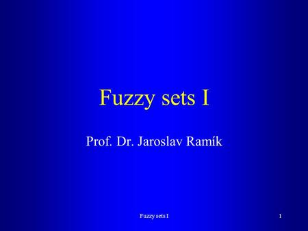 Fuzzy sets I1 Prof. Dr. Jaroslav Ramík. Fuzzy sets I2 Content Basic definitions Examples Operations with fuzzy sets (FS) t-norms and t-conorms Aggregation.