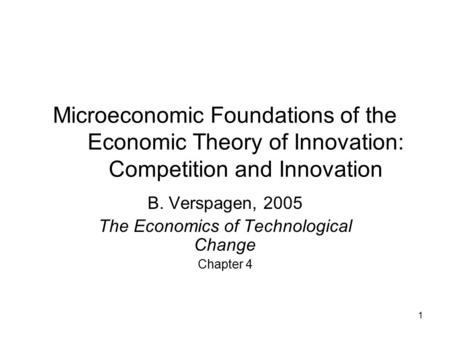 1 Microeconomic Foundations of the Economic Theory of Innovation: Competition and Innovation B. Verspagen, 2005 The Economics of Technological Change Chapter.