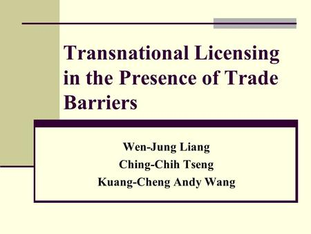 Transnational Licensing in the Presence of Trade Barriers Wen-Jung Liang Ching-Chih Tseng Kuang-Cheng Andy Wang.