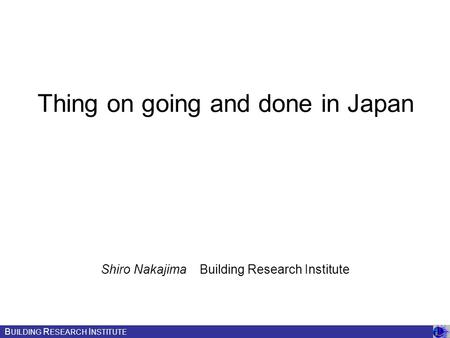 Thing on going and done in Japan Shiro Nakajima Building Research Institute B UILDING R ESEARCH I NSTITUTE.