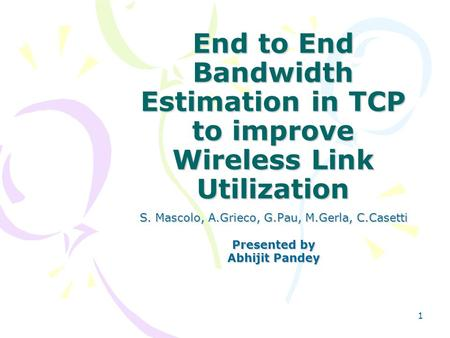 1 End to End Bandwidth Estimation in TCP to improve Wireless Link Utilization S. Mascolo, A.Grieco, G.Pau, M.Gerla, C.Casetti Presented by Abhijit Pandey.