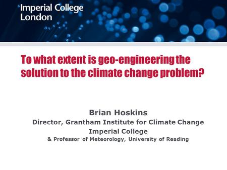 To what extent is geo-engineering the solution to the climate change problem? Brian Hoskins Director, Grantham Institute for Climate Change Imperial College.