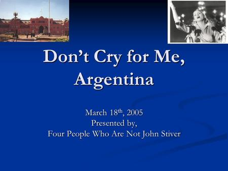Don't Cry for Me, Argentina March 18 th, 2005 Presented by, Four People Who Are Not John Stiver.