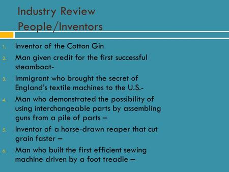 Industry Review People/Inventors 1. Inventor of the Cotton Gin 2. Man given credit for the first successful steamboat- 3. Immigrant who brought the secret.