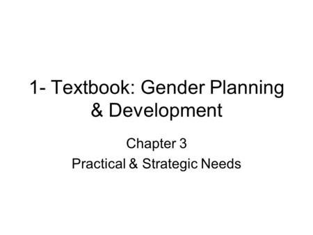 1- Textbook: Gender Planning & Development Chapter 3 Practical & Strategic Needs.