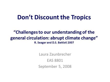 "Don't Discount the Tropics ""Challenges to our understanding of the general circulation: abrupt climate change"" R. Seager and D.S. Battisti 2007 Laura Zaunbrecher."