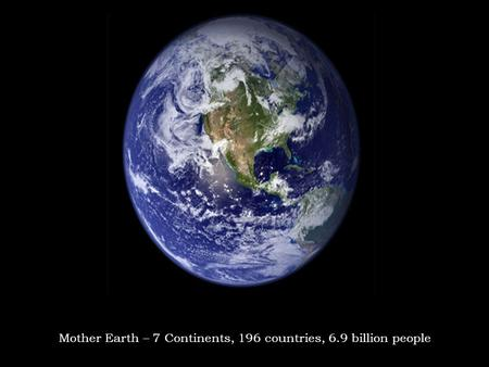 © 2011, www.phoenixcabins.com Mother Earth – 7 Continents, 196 countries, 6.9 billion people.
