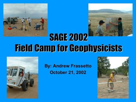 SAGE 2002 Field Camp for Geophysicists By: Andrew Frassetto October 21, 2002.