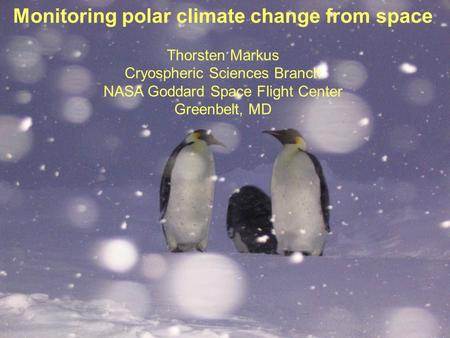 Monitoring polar climate change from space Thorsten Markus Cryospheric Sciences Branch NASA Goddard Space Flight Center Greenbelt, MD.