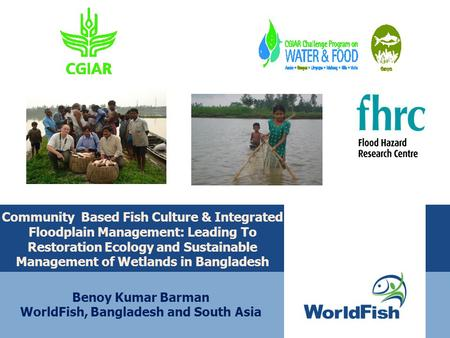 Community Based Fish Culture & Integrated Floodplain Management: Leading To Restoration Ecology and Sustainable Management of Wetlands in Bangladesh Benoy.
