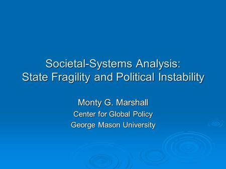 Societal-Systems Analysis: State Fragility and Political Instability Monty G. Marshall Center for Global Policy George Mason University.