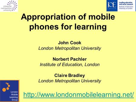 Appropriation of mobile phones for learning John Cook London Metropolitan University Norbert Pachler Institute of Education, London Claire Bradley London.
