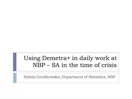 Using Demetra+ in daily work at NBP – SA in the time of crisis Sylwia Grudkowska, Department of Statistics, NBP.
