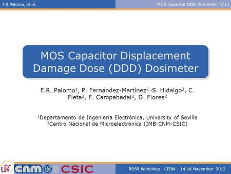 F.R.Palomo, et al.MOS Capacitor DDD Dosimeter 1/13 RD50 Workshop - CERN – 14-16 November 2012 MOS Capacitor Displacement Damage Dose (DDD) Dosimeter F.R.