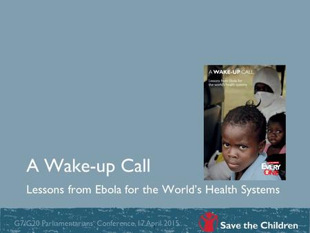A Wake-up Call Lessons from Ebola for the World's Health Systems 1 G7/G20 Parliamentarians' Conference, 17 April 2015.