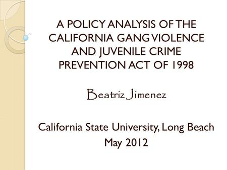 A POLICY ANALYSIS OF THE CALIFORNIA GANG VIOLENCE AND JUVENILE CRIME PREVENTION ACT OF 1998 Beatriz Jimenez California State University, Long Beach May.