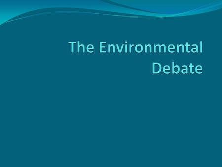 The Environmental Debate The Environment and Politics 1. Since the 1970s, there has been a debate over the state of the environment and the role of government.