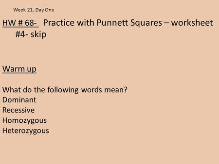 HW # 68- Practice with Punnett Squares – worksheet #4- skip Warm up What do the following words mean? Dominant Recessive Homozygous Heterozygous Week 21,