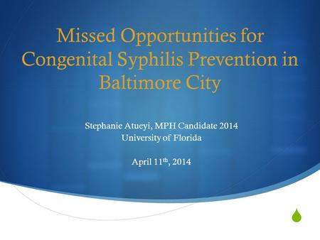  Missed Opportunities for Congenital Syphilis Prevention in Baltimore City Stephanie Atueyi, MPH Candidate 2014 University of Florida April 11 th, 2014.