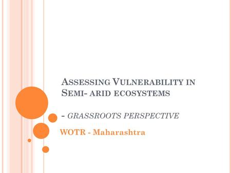 A SSESSING V ULNERABILITY IN S EMI - ARID ECOSYSTEMS - GRASSROOTS PERSPECTIVE WOTR - Maharashtra.