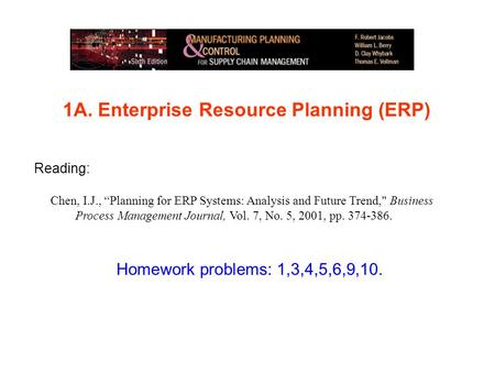 "1A. Enterprise Resource Planning (ERP) Homework problems: 1,3,4,5,6,9,10. Reading: Chen, I.J., ""Planning for ERP Systems: Analysis and Future Trend, Business."