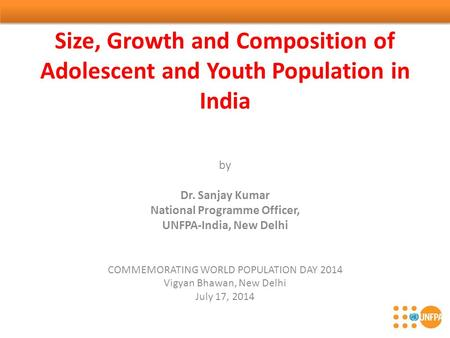 Size, Growth and Composition of Adolescent and Youth Population in India by Dr. Sanjay Kumar National Programme Officer, UNFPA-India, New Delhi COMMEMORATING.