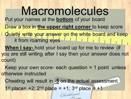 Macromolecules Put your names at the bottom of your board Draw a box in the upper right corner to keep score Quietly write your answer on the white board.