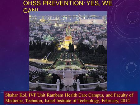 OHSS PREVENTION: YES, WE CAN! Shahar Kol, IVF Unit Rambam Health Care Campus, and Faculty of Medicine, Technion, Israel Institute of Technology, February,
