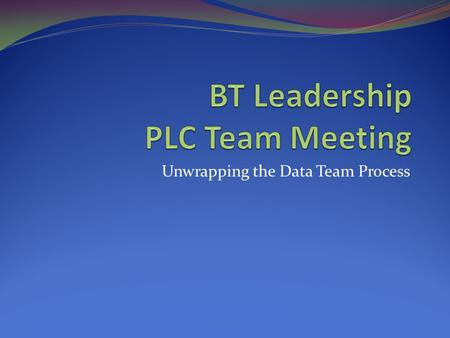 Unwrapping the Data Team Process. Meeting Outline Review the Key Elements of BT and PLC's (Why are we meeting together today)? Respond to FAQ (Frequently.