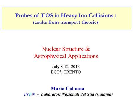 Probes of EOS in Heavy Ion Collisions : results from transport theories Maria Colonna INFN - Laboratori Nazionali del Sud (Catania) Nuclear Structure &