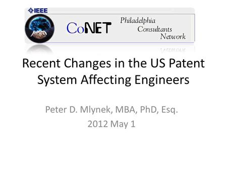Recent Changes in the US Patent System Affecting Engineers Peter D. Mlynek, MBA, PhD, Esq. 2012 May 1.