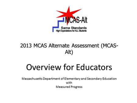 2013 MCAS Alternate Assessment (MCAS- Alt) Overview for Educators Massachusetts Department of Elementary and Secondary Education with Measured Progress.