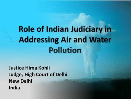 Role of Indian Judiciary in Addressing Air and Water Pollution Justice Hima Kohli Judge, High Court of Delhi New Delhi India 1.