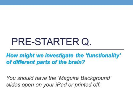 PRE-STARTER Q. How might we investigate the 'functionality' of different parts of the brain? You should have the 'Maguire Background' slides open on your.