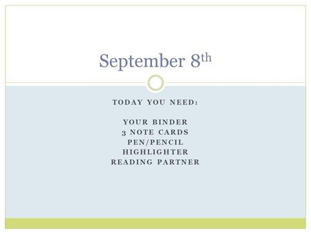 TODAY YOU NEED: YOUR BINDER 3 NOTE CARDS PEN/PENCIL HIGHLIGHTER READING PARTNER September 8 th.
