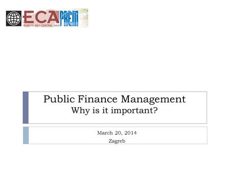 Public Finance Management Why is it important? March 20, 2014 Zagreb.